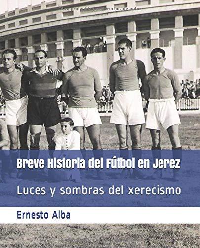 Breve Historia del Fútbol en Jerez: Luces y sombras del xerecismo por Ernesto Alba Reina