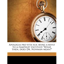 """Apologia pro vita sua: being a reply to a pamphlet entitled """"What, then, does Dr. Newman mean?"""""""