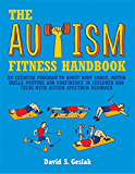 The Autism Fitness Handbook: An Exercise Program to Boost Body Image, Motor Skills, Posture and Confidence in Children and Teens with Autism Spectrum Disorder