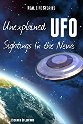 Real Life Stories: Unexplained UFO Sightings In The News (Help Me Angels Book 9)