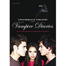 Unsterblich verliebt: The Vampire Diaries: Das inoffizielle Fanbuch zur Serie