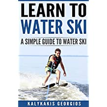 Learn to Water Ski: A Simple Guide to Water Skiing: Water skiing ,surfing,water sports (English Edition)