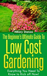 The Beginner's Ultimate Guide To Low Cost Gardening. Everything You Need To Know to Kick off NOW! (English Edition)