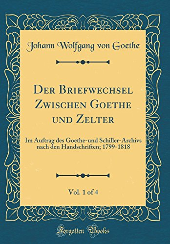 Der Briefwechsel Zwischen Goethe und Zelter, Vol. 1 of 4: Im Auftrag des Goethe-und Schiller-Archivs nach den Handschriften; 1799-1818 (Classic Reprint)