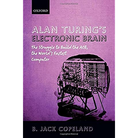 Alan Turing's Electronic Brain: The Struggle to Build the ACE, the World's Fastest Computer by B. Jack Copeland (2012-07-05)