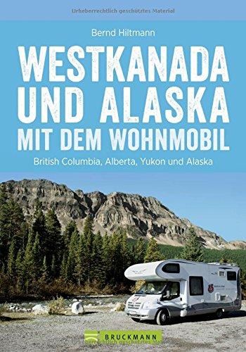 Preisvergleich Produktbild Westkanada und Alaska mit dem Wohnmobil: Der Reiseführer von Vancouver und Calgary bis nach Yukon und Alaska mit Highlights wie Nationalparks Banff ... der Alaska Highway (Wohnmobil-Reiseführer)