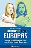 Anthropologie Europas: Völker, Typen und Gene vom Neandertaler bis zur Gegenwart