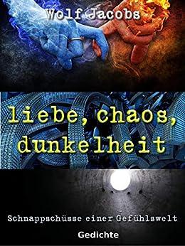 liebe, chaos, dunkelheit: Schnappschüsse einer Gefühlswelt von [Jacobs, Wolf]