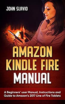 Amazon Kindle Fire Manual: A Beginners' user Manual, Instructions and Guide to Amazon's 2017 Line of Fire Tablets (English Edition) di [Slavio, John]