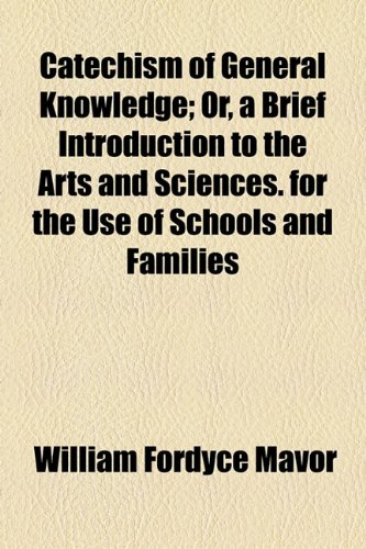 Catechism of General Knowledge; Or, a Brief Introduction to the Arts and Sciences. for the Use of Schools and Families