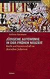 Jüdische Autonomie in der frühen Neuzeit: Recht und Gemeinschaft im deutschen Judentum (Hamburger Beiträge zur Geschichte der deutschen Juden, Band 32)