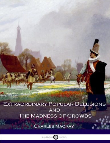 Extraordinary Popular Delusions and The Madness of Crowds: All Volumes - Complete and Unabridged por Charles Mackay