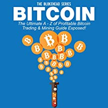 Bitcoin: The Ultimate A - Z of Profitable Bitcoin Trading & Mining Guide Exposed: The Blokehead Success Series