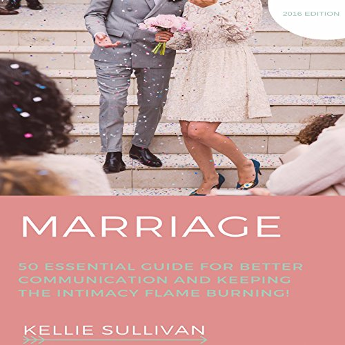 Marriage: 50 Essential Guides for Better Communication and Keeping the Intimacy Flame Burning! - Kellie Sullivan - Unabridged
