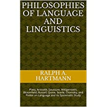 Philosophies of Language and Linguistics: Plato, Aristotle, Saussure, Wittgenstein, Bloomfield, Russell, Quine, Searle, Chomsky, and Pinker on Language and its Systematic Study (English Edition)