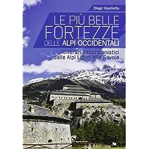 Le più belle fortezze delle Alpi Occidentali. Escursioni dalle Alpi Liguri alla Savoia. Ediz. illustrata