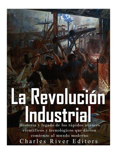 La Revolución Industrial: Historia y legado de los rápidos avances científicos y tecnológicos que dieron comienzo al mundo moderno por Charles River Editors