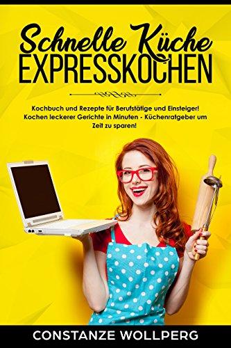Schnelle Küche : Expresskochen Kochbuch und Rezepte für Berufstätige und Einsteiger! Kochen leckerer Gerichte in Minuten – Küchenratgeber um Zeit zu sparen!