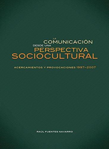 la comunicacion desde una perspectiva sociocultural: acercamientos y provocaciones 1997-2007