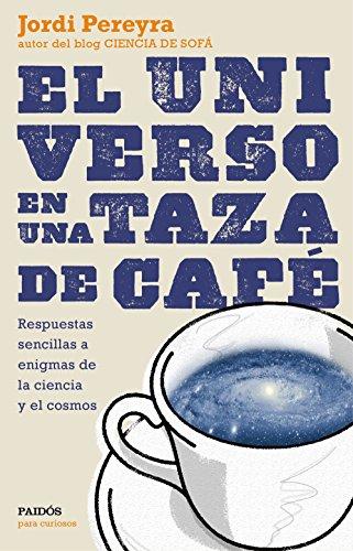 El universo en una taza de café: Respuestas sencillas a enigmas de la ciencia y el cosmos por Jordi Pereyra