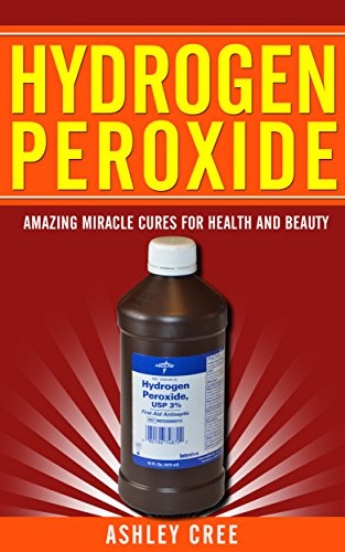 Hydrogen Peroxide: Amazing Miracle Cures For Health And Beauty: (Hydrogen Peroxide Uses, Benefits and Cures Revealed - Learn About This Wonderful Secret of Nature)