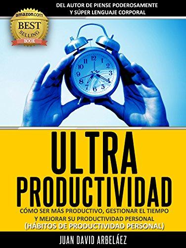 Ultraproductividad : Cómo Ser Más Productivo, Administrar El Tiempo y Mejorar Su Productividad (Deje de postergar y procrastinar): Hábitos De Productividad ... y Administración del tiempo (PNL YA nº 4)