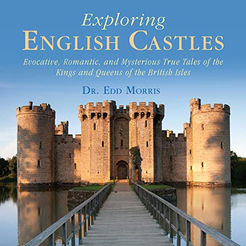 Exploring English Castles: Evocative, Romantic, and Mysterious True Tales of the Kings and Queens of the British Isles (English Edition) -