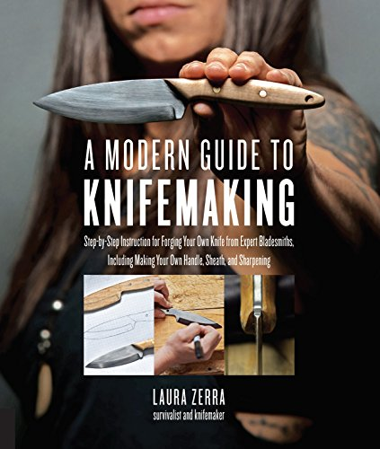 A Modern Guide to Knifemaking: Step-by-step instruction for forging your own knife from expert bladesmiths, including making your own handle, sheath and sharpening por Laura Zerra