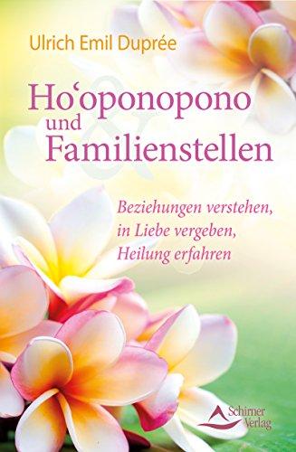 Ho\'oponopono und Familienstellen- Beziehungen verstehen, in Liebe vergeben, Heilung erfahren