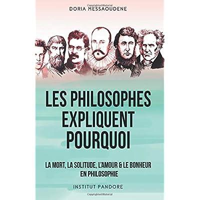 Les philosophes expliquent pourquoi: La mort, la solitude, l'amour & le bonheur en philosophie