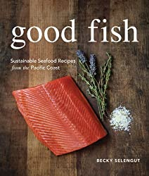 Good Fish: Sustainable Seafood Recipes from the Pacific Coast
