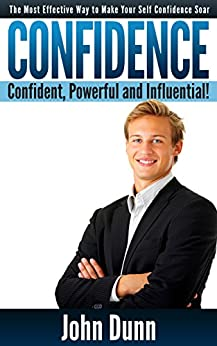 CONFIDENCE: Confident, Powerful and Influential - The Most Effective Way to Make Your Self Confidence Soar: Confidence, Self Confidence, Self Esteem (Confidence, ... Confidence, Self Esteem,) (English Edition) par [John Dunn]