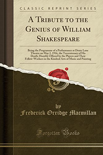 A Tribute to the Genius of William Shakespeare: Being the Programme of a Performance at Drury Lane Theatre on May 2, 1916, the Tercentenary of His ... in the Kindred Arts of Music and Painting