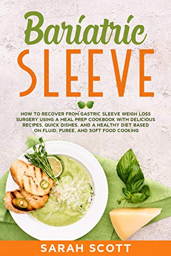 Bariatric Sleeve: How to Recover from Gastric Sleeve Weigh Loss Surgery Using a Meal Prep Cookbook with Delicious Recipes, Quick Dishes, and a Healthy ... and Soft Food Cooking (English Edition)
