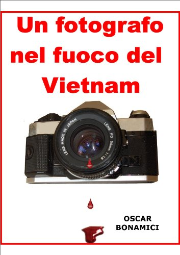 UN FOTOGRAFO NEL FUOCO DEL VIET-NAM di Oscar Bonamici