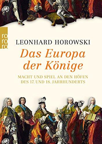 Das Europa der Könige: Macht und Spiel an den Höfen des 17. und 18. Jahrhunderts di Leonhard Horowski