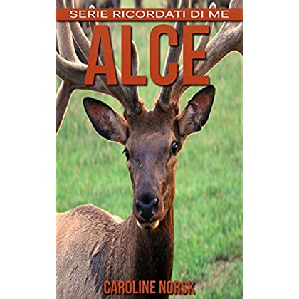 Alce: Libro Sui Alce Per Bambini Con Foto Stupende & Storie Divertenti (Serie Ricordati Di Me)