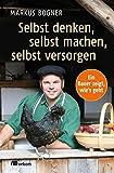 Selbst denken, selbst machen, selbst versorgen: Ein Bauer zeigt wie`s geht - Markus Bogner