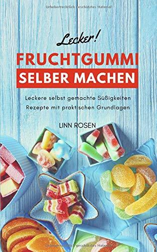Fruchtgummi selber machen: Leckere selbst gemachte Süßigkeiten Rezepte mit praktischen Grundlagen - Grundrezept vegan oder mit Gelatine