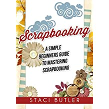 Scrapbooking: A Simple Beginners Guide To Mastering Scrapbooking (English Edition)