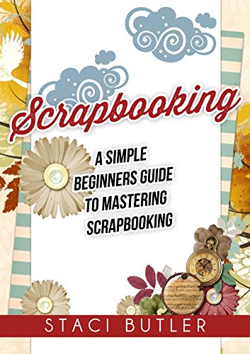 Scrapbooking: A Simple Beginners Guide To Mastering Scrapbooking (English Edition) -