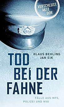 Tod bei der Fahne: Fälle aus MFS, Polizei und NVA (Verschlussakte DDR) (German Edition) by [Behling, Klaus, Eik, Jan]