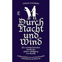 Goethe und Schiller ermitteln/Durch Nacht und Wind: Die criminalistischen Werke des Johann Wolfgang von Goethe. Aufgezeichnet von seinem Freunde Friedrich Schiller