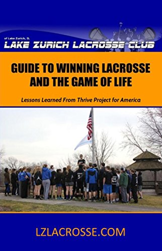 Lake Zurich Lacrosse Club Guide to Winning Lacrosse and the Game of Life: Lessons Learned From Thrive Project for America (English Edition)