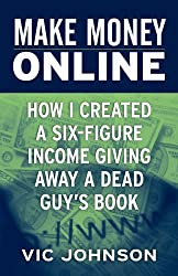 Make Money Online: How I Created a Six Figure Income Giving Away a Dead Guy's Book by Vic Johnson (2011-08-01)