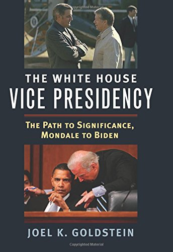 The White House Vice Presidency: The Path to Significance, Mondale to Biden por Joel Goldstein