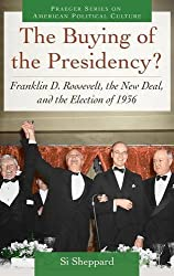 The Buying of the Presidency?: Franklin D. Roosevelt, the New Deal, and the Election of 1936 (Praeger Series on American Political Culture) by Si Sheppard (2014-10-14)