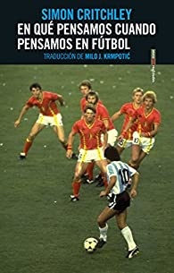 En qué pensamos cuando pensamos en fútbol par Simon Critchley