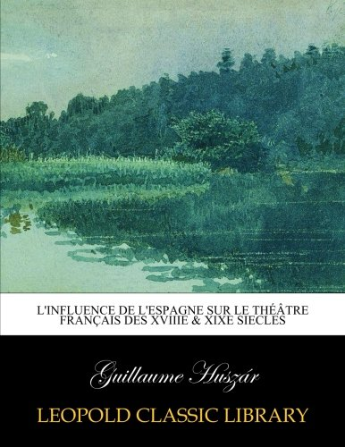 L'influence de l'Espagne sur le théâtre français des XVIIIe & XIXe siecles