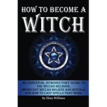 How to Become a Witch: An Essential Introductory Guide to the Wiccan Religion, Important Wiccan Beliefs and Rituals, and How to Cast Spells that Work